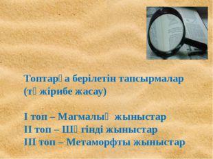 Топтарға берілетін тапсырмалар (тәжірибе жасау) І топ – Магмалық жыныстар ІІ