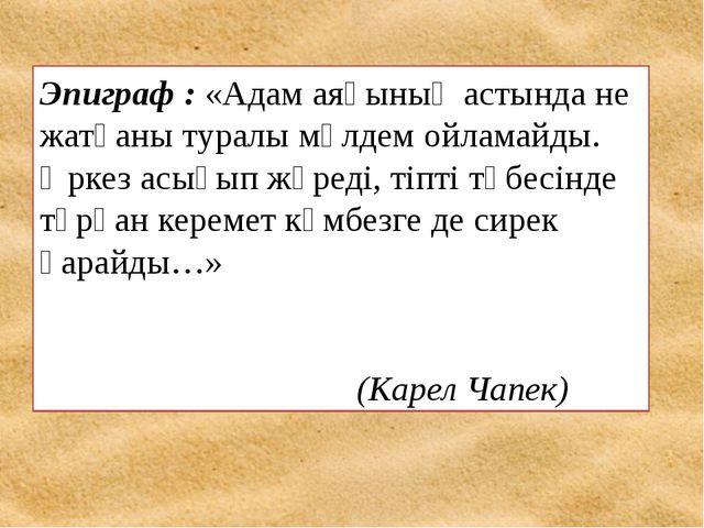 Эпиграф :«Адам аяғының астында не жатқаны туралы мүлдем ойламайды. Әркез ас...