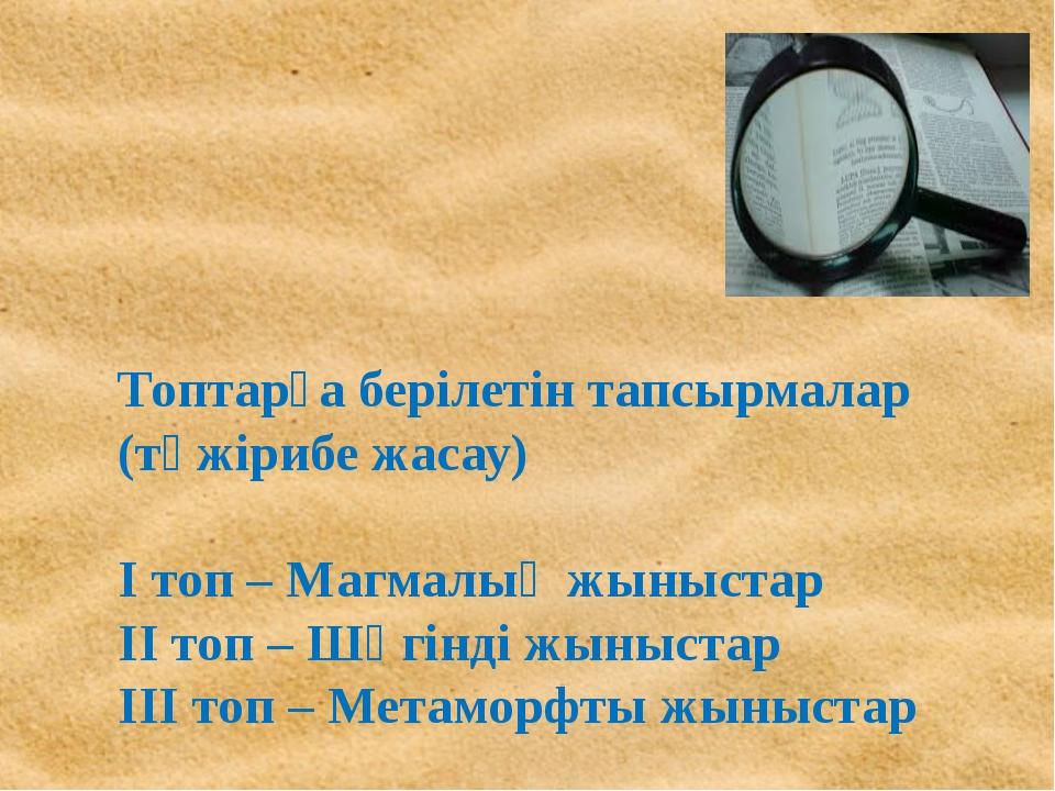 Топтарға берілетін тапсырмалар (тәжірибе жасау) І топ – Магмалық жыныстар ІІ...