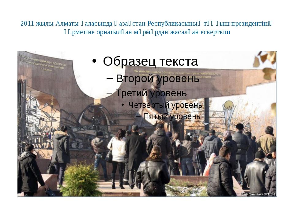 2011 жылы Алматы қаласында Қазақстан Республикасының тұңғыш президентінің құр...