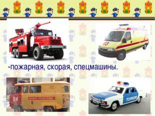 -пожарная, скорая, спецмашины.