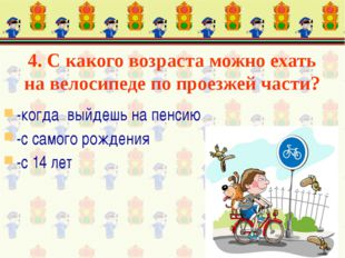 4. С какого возраста можно ехать на велосипеде по проезжей части? -когда выйд