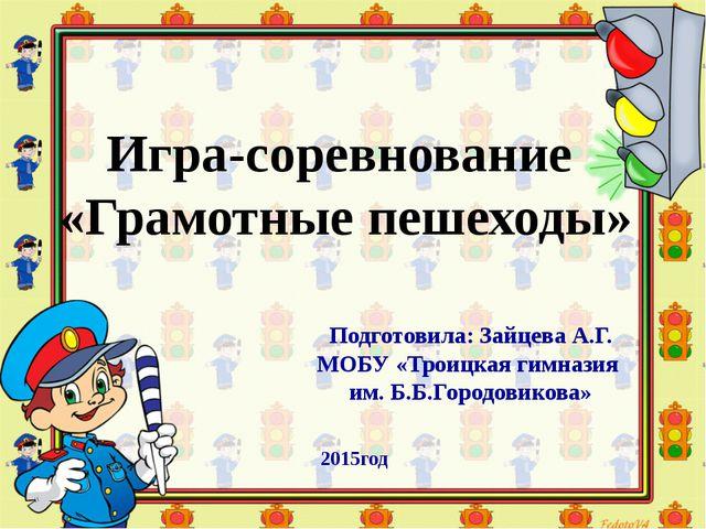 Игра-соревнование «Грамотные пешеходы» Подготовила: Зайцева А.Г. МОБУ «Троицк...