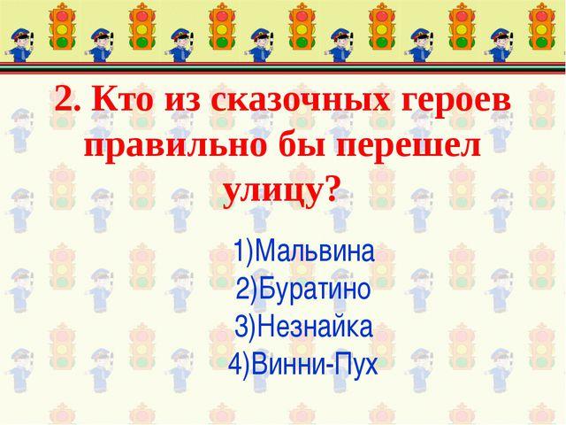 2. Кто из сказочных героев правильно бы перешел улицу? 1)Мальвина 2)Буратино...