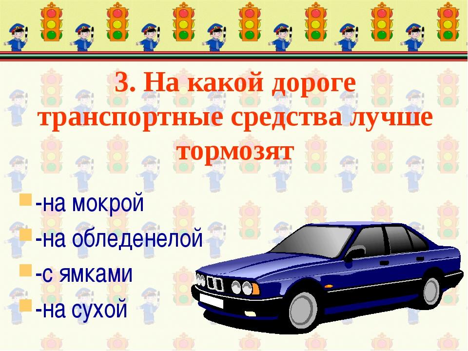 3. На какой дороге транспортные средства лучше тормозят -на мокрой -на обледе...