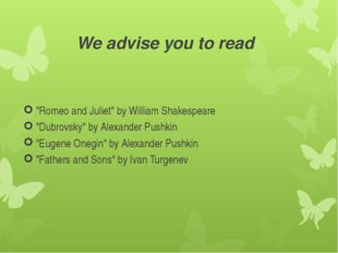 "We advise you to read ""Romeo and Juliet"" by William Shakespeare ""Dubrovsky"" b"