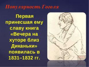 Популярность Гоголя Первая принесшая ему славу книга «Вечера на хуторе близ Д