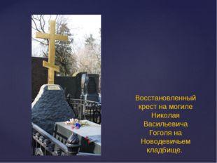 Восстановленный крест на могиле Николая Васильевича Гоголя на Новодевичьем кл