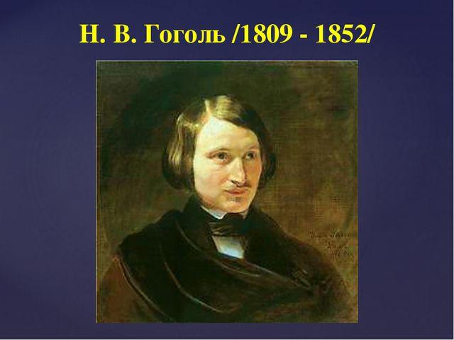 Н. В. Гоголь /1809 - 1852/