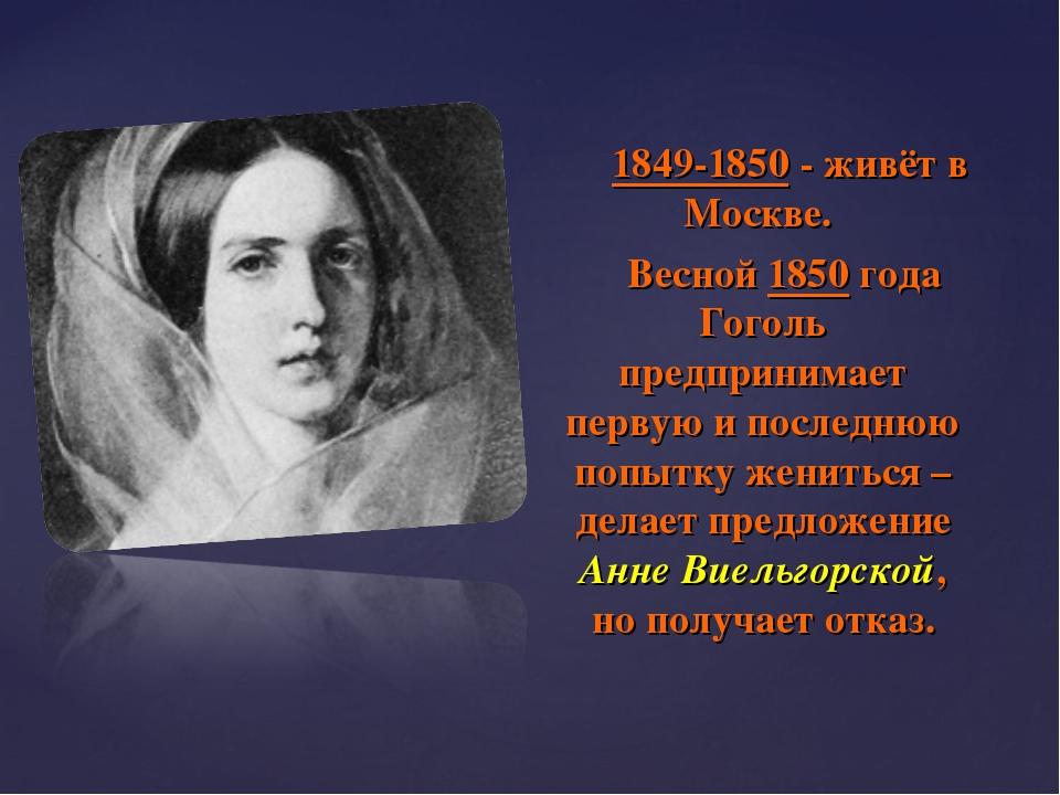 1849-1850 - живёт в Москве. Весной 1850 года Гоголь предпринимает первую и п...