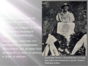 Исцеляя других, сам он страдал от чахотки. А.П. Чехов умирает в 1904г. в куро