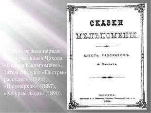 В 1884г. вышла первая книга рассказов Чехова «Сказки Мельпомены». Затем след