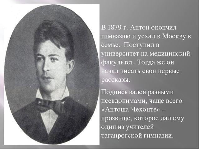 В 1879 г. Антон окончил гимназию и уехал в Москву к семье. Поступил в универс...