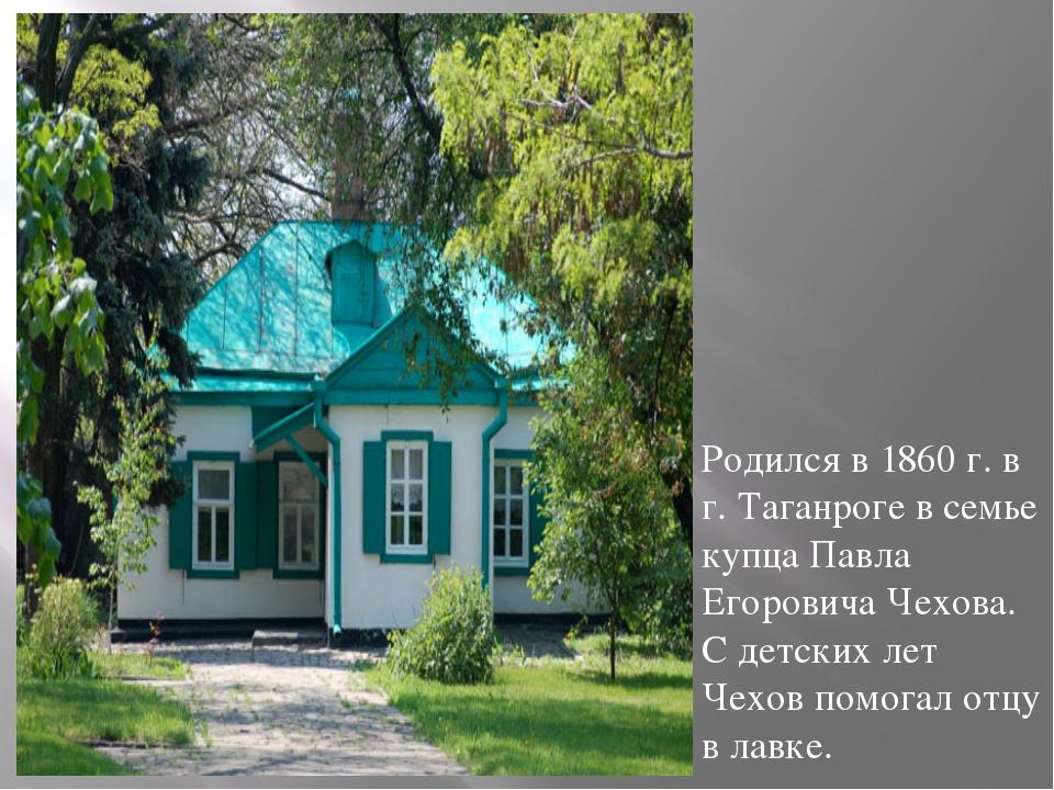 Родился в 1860 г. в г. Таганроге в семье купца Павла Егоровича Чехова. С дет...