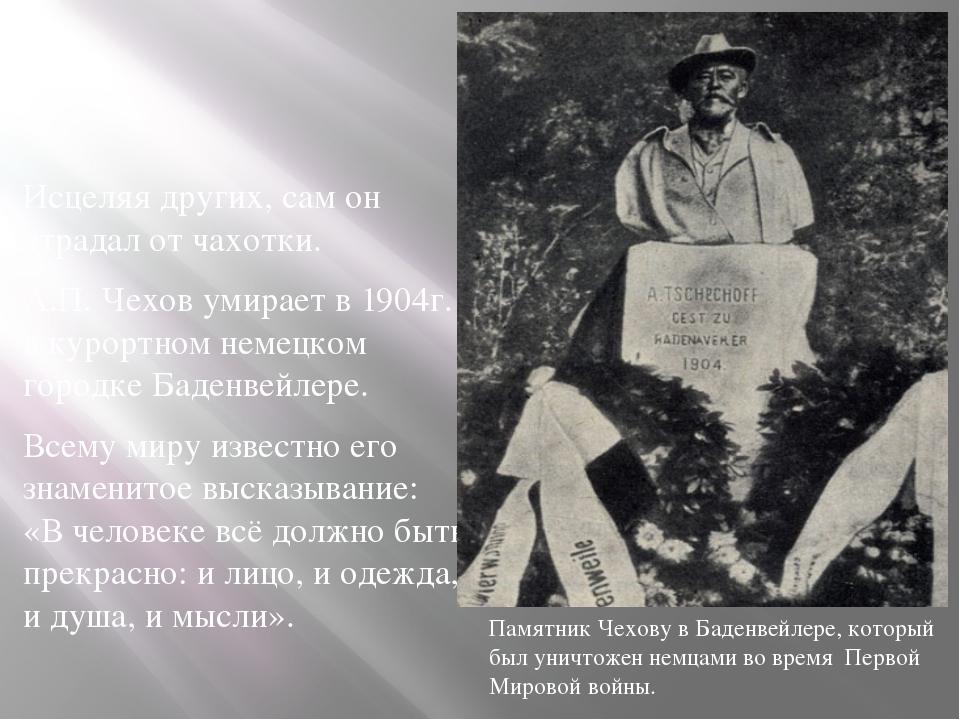 Исцеляя других, сам он страдал от чахотки. А.П. Чехов умирает в 1904г. в куро...