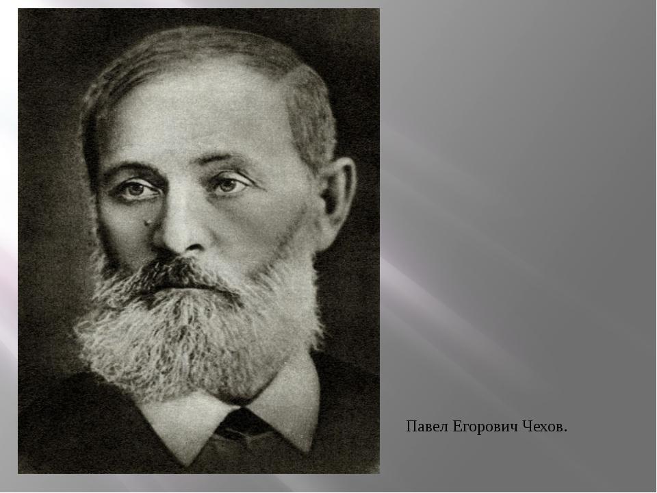 Павел Егорович Чехов.