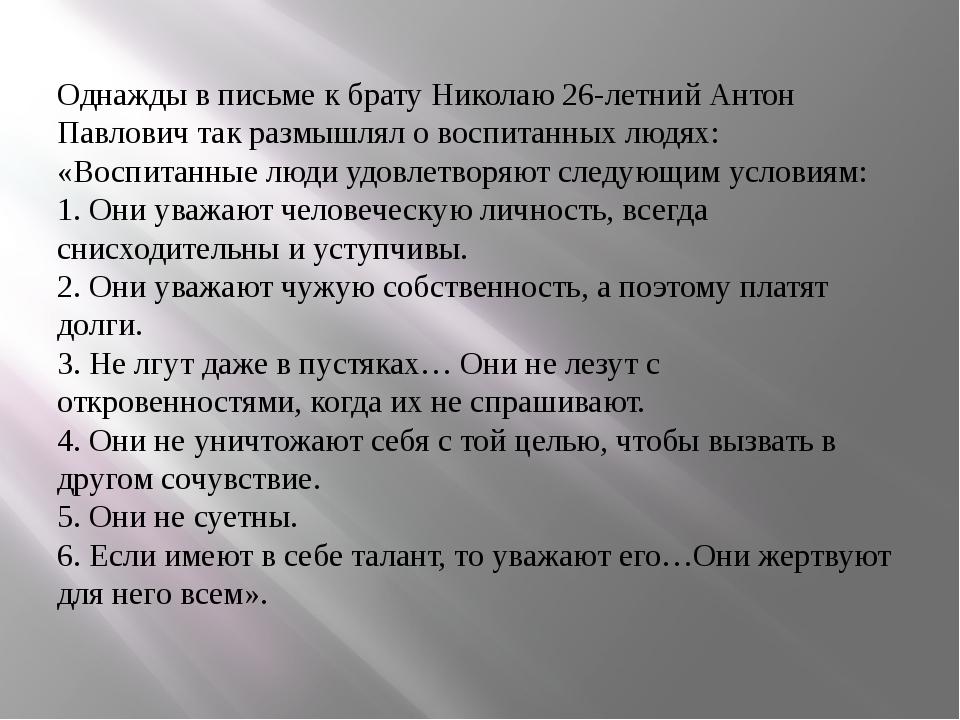 Однажды в письме к брату Николаю 26-летний Антон Павлович так размышлял о вос...