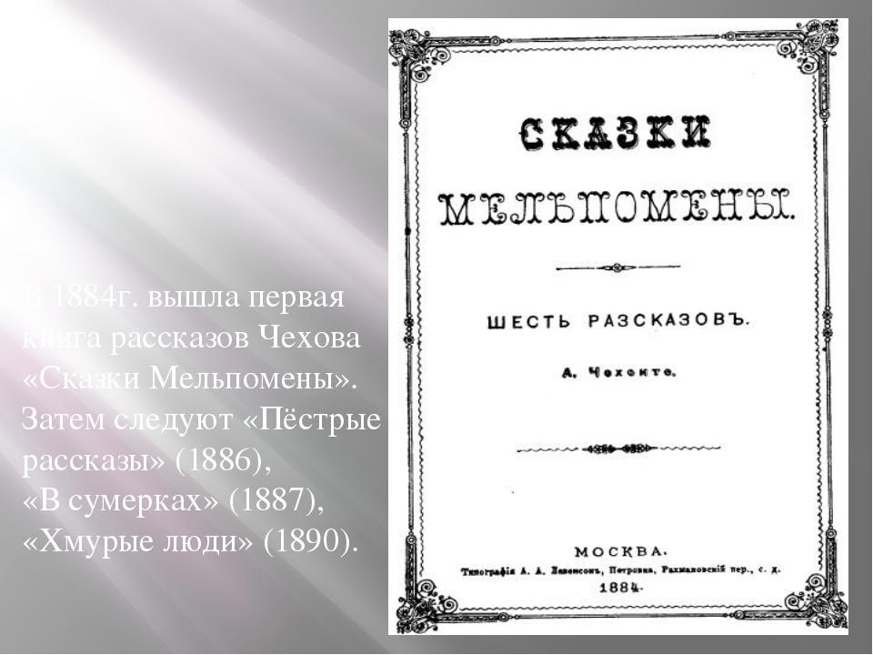 В 1884г. вышла первая книга рассказов Чехова «Сказки Мельпомены». Затем след...