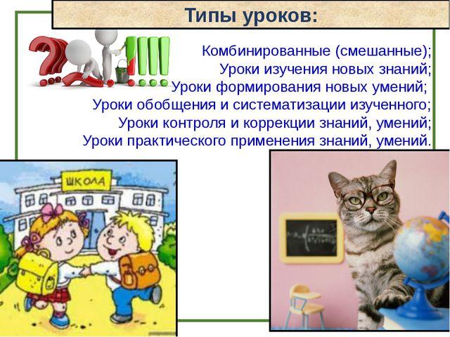 Типы уроков: Комбинированные (смешанные); Уроки изучения новых знаний; Уроки...