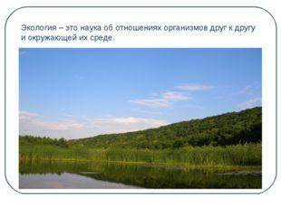 Экология – это наука об отношениях организмов друг к другу и окружающей их ср