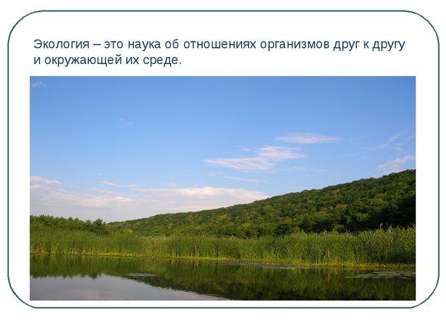 Экология – это наука об отношениях организмов друг к другу и окружающей их ср...
