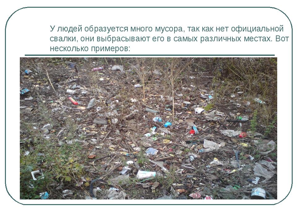 У людей образуется много мусора, так как нет официальной свалки, они выбрасыв...