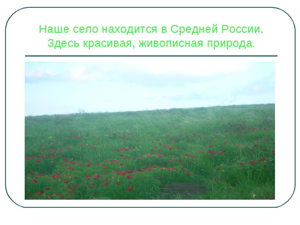 Наше село находится в Средней России. Здесь красивая, живописная природа.