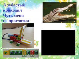 А зубастый крокодил Чуть меня не проглотил