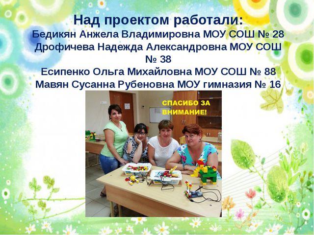 Над проектом работали: Бедикян Анжела Владимировна МОУ СОШ № 28 Дрофичева На...
