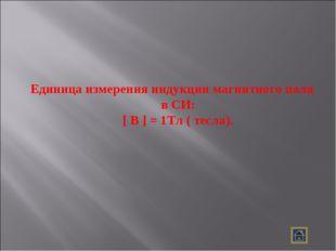 Единица измерения индукции магнитного поля в СИ: [ B ] = 1Тл ( тесла).