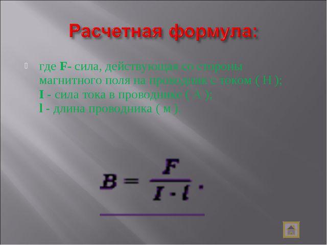 где F- сила, действующая со стороны магнитного поля на проводник с током ( H...