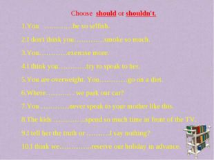 Choose should or shouldn't. You …………be so selfish. I don't think you………….smok
