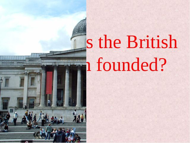 When was the British Museum founded?