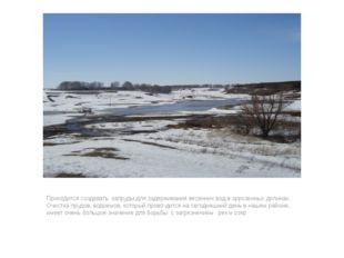 Приходится создавать запруды для задерживания весенних вод в эррозеиных долин