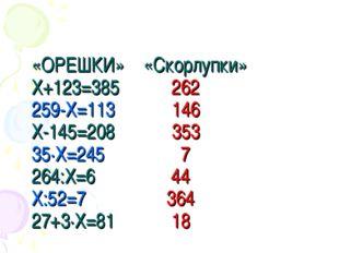 «ОРЕШКИ» «Скорлупки» Х+123=385 262 259-Х=113 146 Х-145=208 353 35·Х=245 7 264