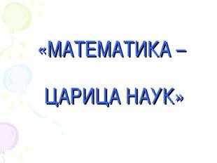 «МАТЕМАТИКА – ЦАРИЦА НАУК»