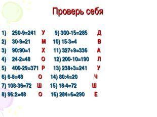 Проверь себя 250-9=241 У 9) 300-15=285 Д 30-9=21 М 10) 15·3=4 В 90:90=1 Х 11)