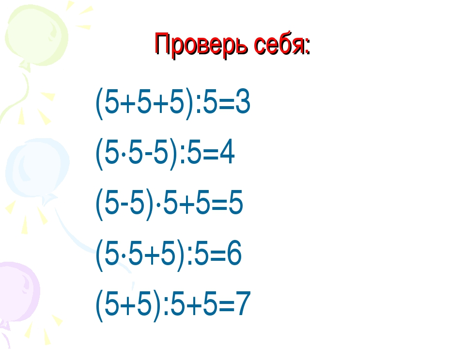 Проверь себя: (5+5+5):5=3 (5·5-5):5=4 (5-5)·5+5=5 (5·5+5):5=6 (5+5):5+5=7