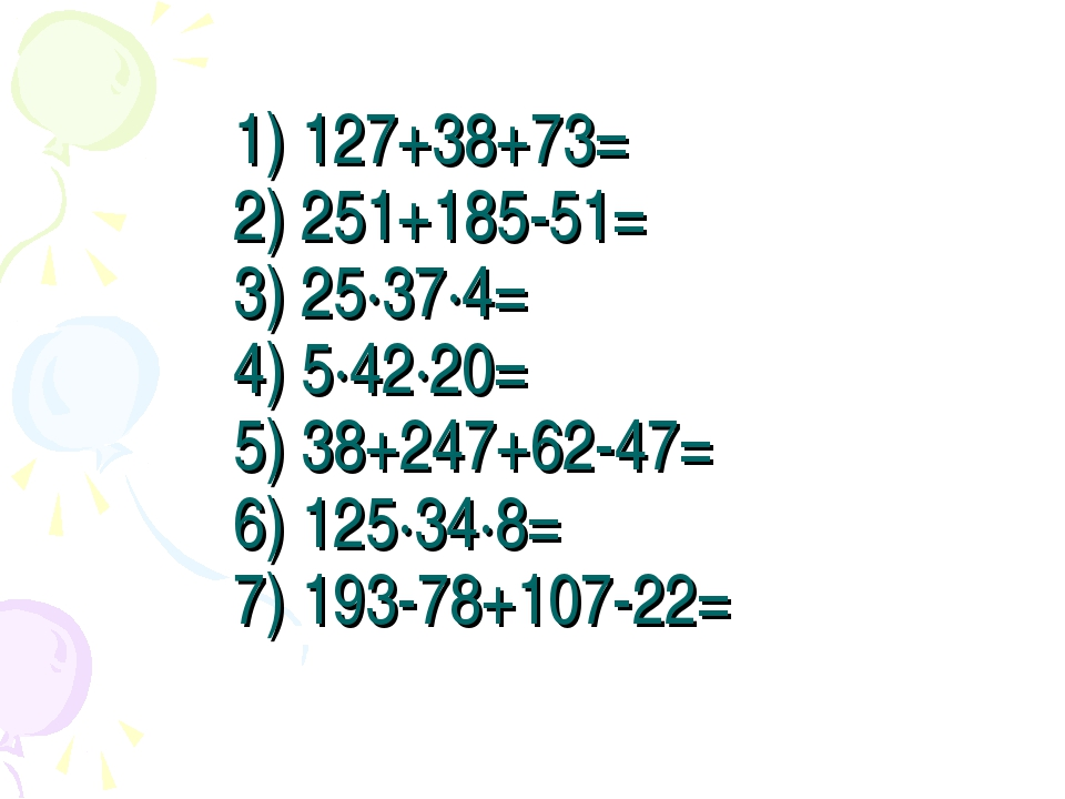 1) 127+38+73= 2) 251+185-51= 3) 25·37·4= 4) 5·42·20= 5) 38+247+62-47= 6) 125·...