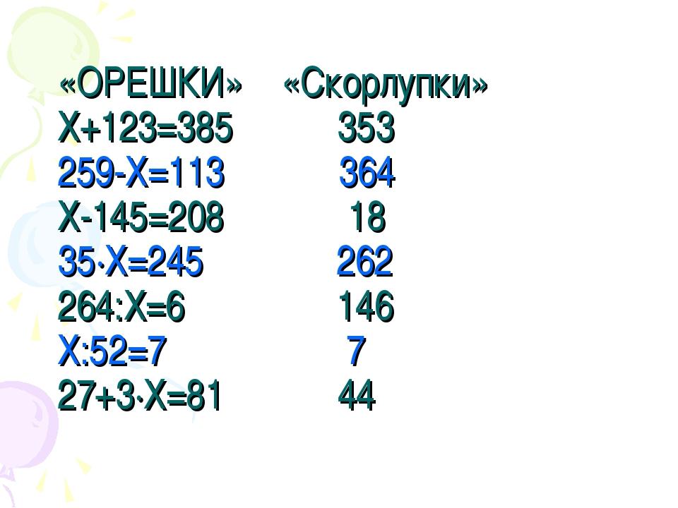 «ОРЕШКИ» «Скорлупки» Х+123=385 353 259-Х=113 364 Х-145=208 18 35·Х=245 262 26...