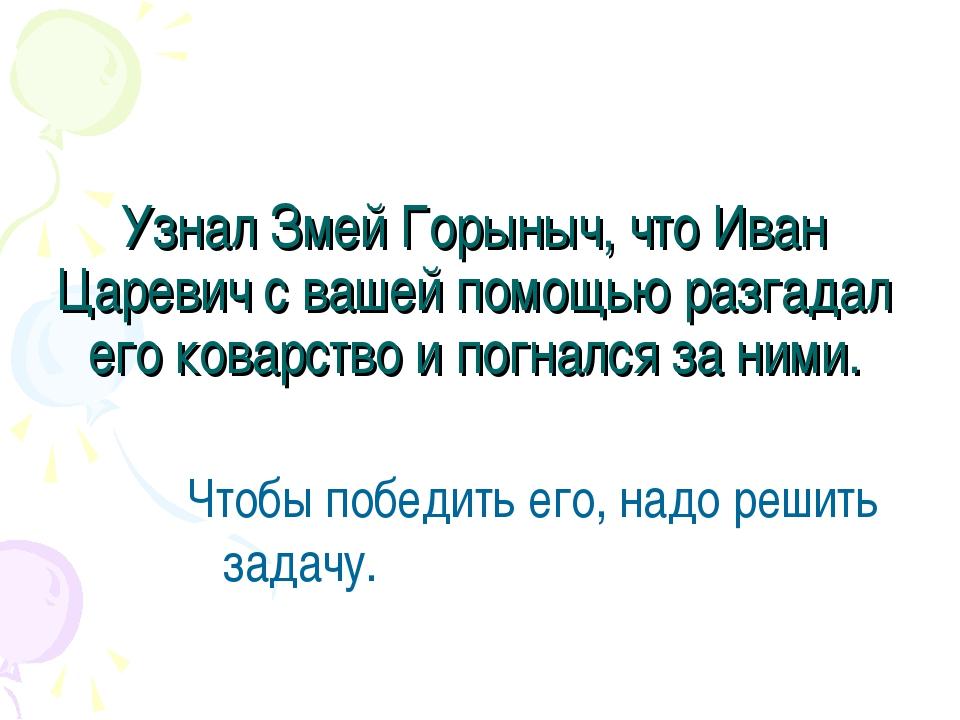 Узнал Змей Горыныч, что Иван Царевич с вашей помощью разгадал его коварство и...