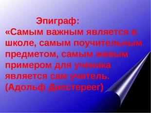 Эпиграф: «Самым важным является в школе, самым поучительным предметом, самым