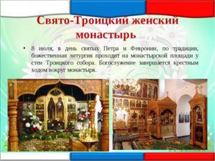 Свято-Троицкий женский монастырь 8 июля, в день святых Петра и Февронии, по т