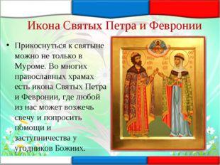 Икона Святых Петра и Февронии Прикоснуться к святыне можно не только в Муроме