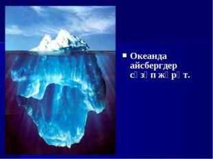 Океанда айсбергдер сүзүп жүрөт.