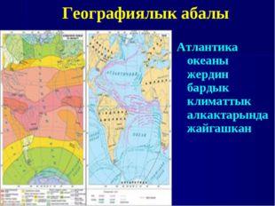Атлантика океаны жердин бардык климаттык алкактарында жайгашкан Географиялык
