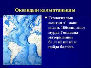 Океандын калыптанышы Геологиялык жактан эң жаш океан. 160млн. жыл мурда Гондв