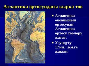 Атлантика океанынын ортосунан Атлантика ортосу тоолору жатат. Узундугу 17миң.