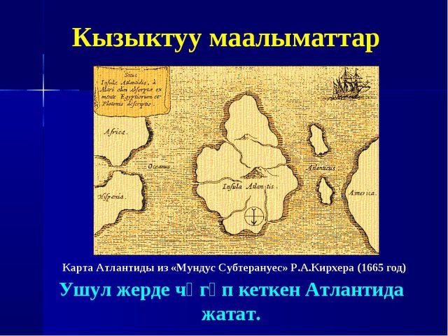 Кызыктуу маалыматтар Карта Атлантиды из «Мундус Субтерануес» Р.А.Кирхера (166...