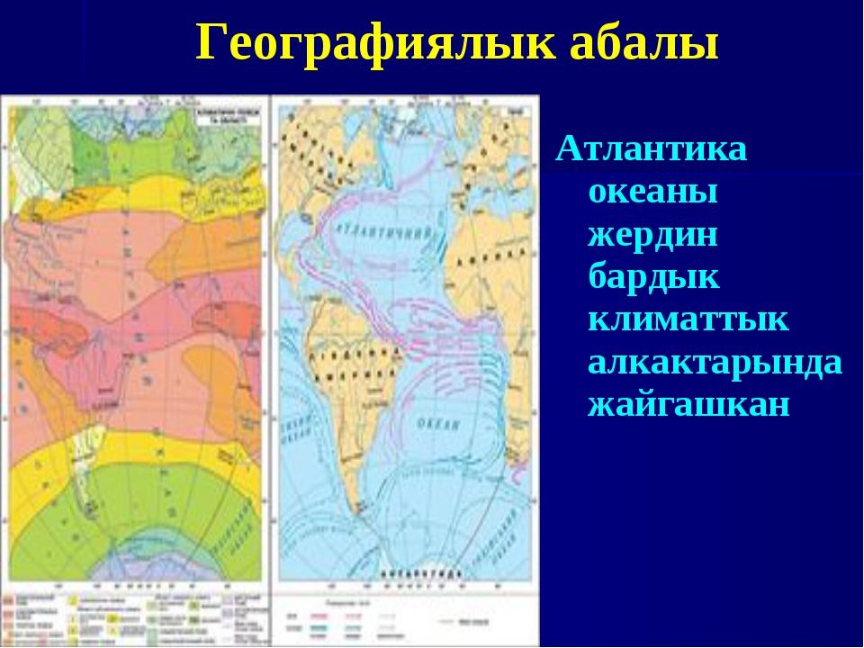 Атлантика океаны жердин бардык климаттык алкактарында жайгашкан Географиялык...